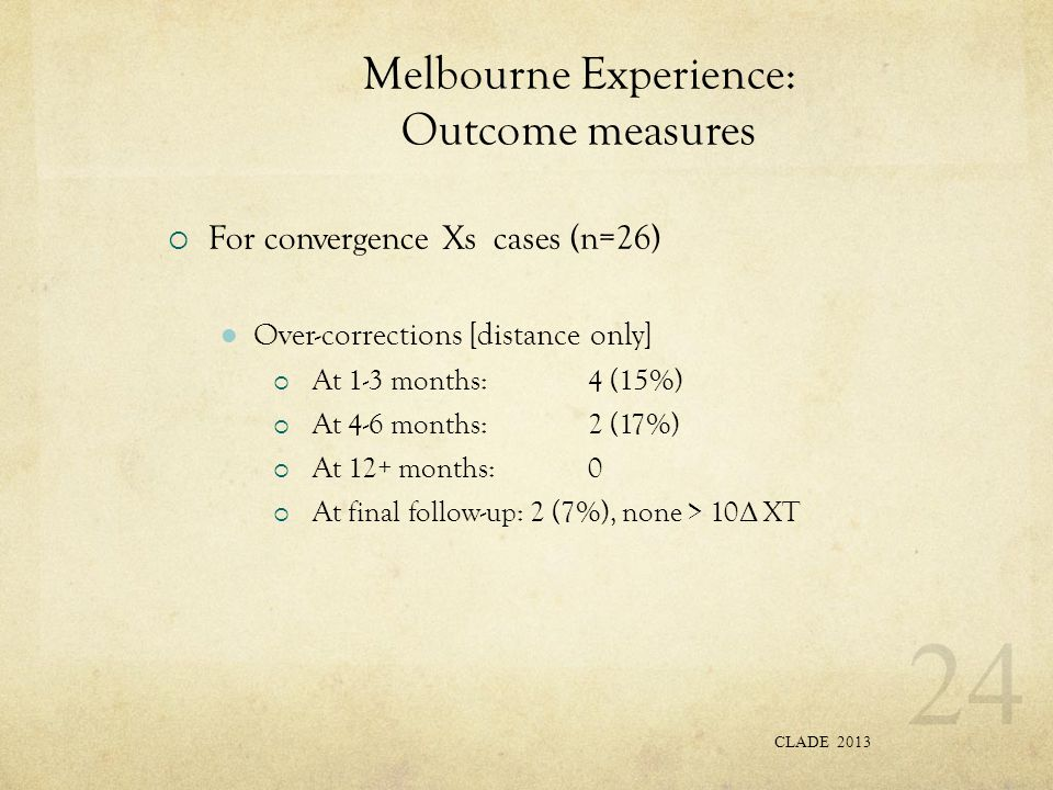 Melbourne Experience: Outcome measures  For convergence Xs cases (n=26) Over-corrections [distance only]  At 1-3 months:4 (15%)  At 4-6 months:2 (17%)  At 12+ months:0  At final follow-up: 2 (7%), none > 10 Δ XT CLADE 2013 24