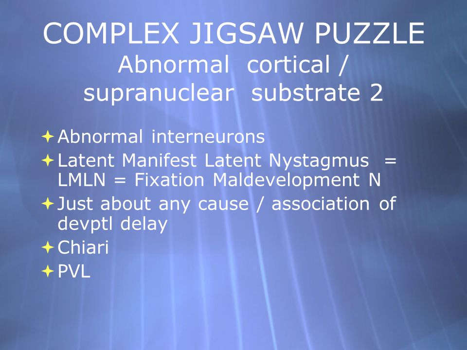 COMPLEX JIGSAW PUZZLE Abnormal cortical / supranuclear substrate 2  Abnormal interneurons  Latent Manifest Latent Nystagmus = LMLN = Fixation Maldev