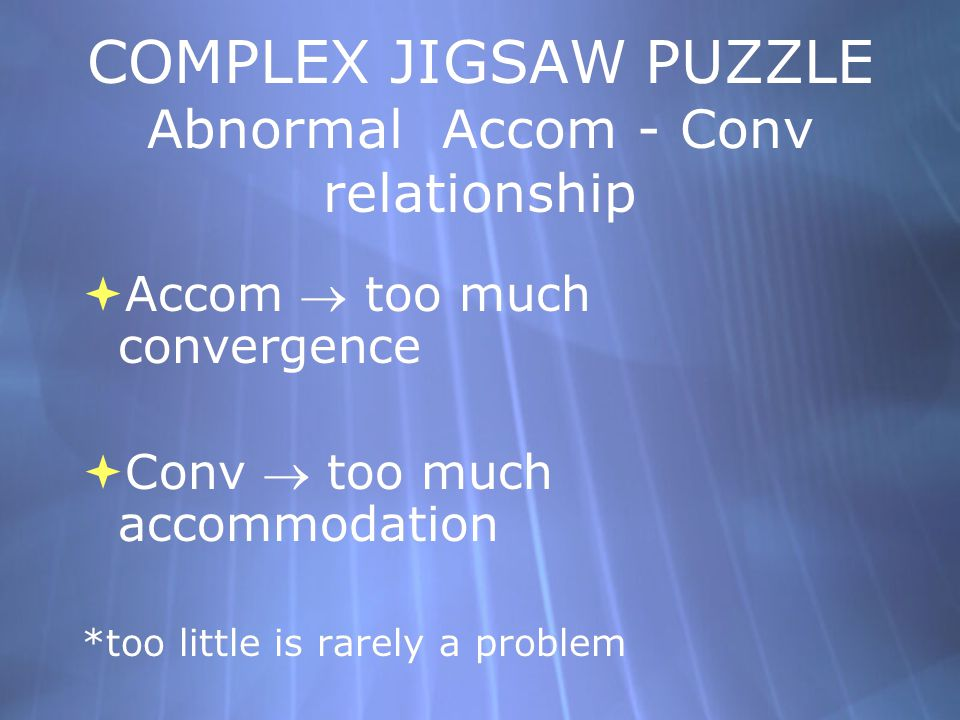 COMPLEX JIGSAW PUZZLE Abnormal Accom - Conv relationship  Accom  too much convergence  Conv  too much accommodation *too little is rarely a proble