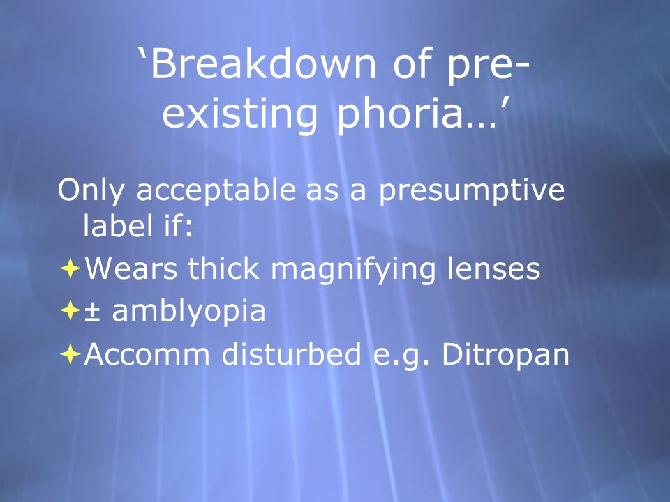 'Breakdown of pre- existing phoria…' Only acceptable as a presumptive label if:  Wears thick magnifying lenses  ± amblyopia  Accomm disturbed e.g.