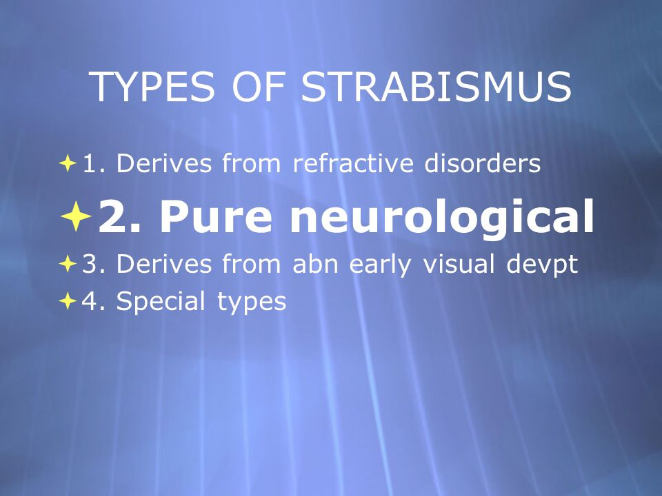 TYPES OF STRABISMUS  1. Derives from refractive disorders  2. Pure neurological  3. Derives from abn early visual devpt  4. Special types  1. Der