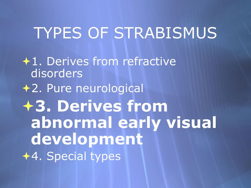 TYPES OF STRABISMUS  1. Derives from refractive disorders  2. Pure neurological  3. Derives from abnormal early visual development  4. Special typ