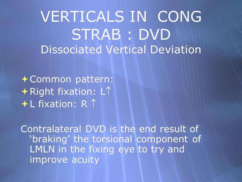 VERTICALS IN CONG STRAB : DVD Dissociated Vertical Deviation  Common pattern:  Right fixation: L  L fixation: R  Contralateral DVD is the end res