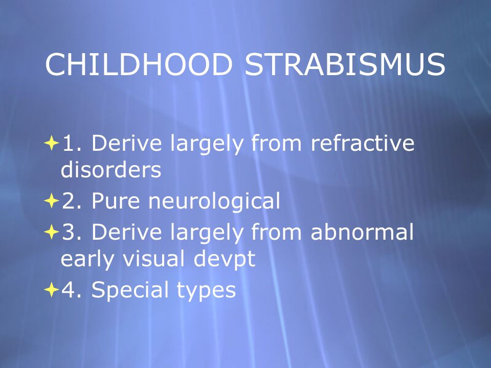 CHILDHOOD STRABISMUS  1. Derive largely from refractive disorders  2. Pure neurological  3. Derive largely from abnormal early visual devpt  4. Sp