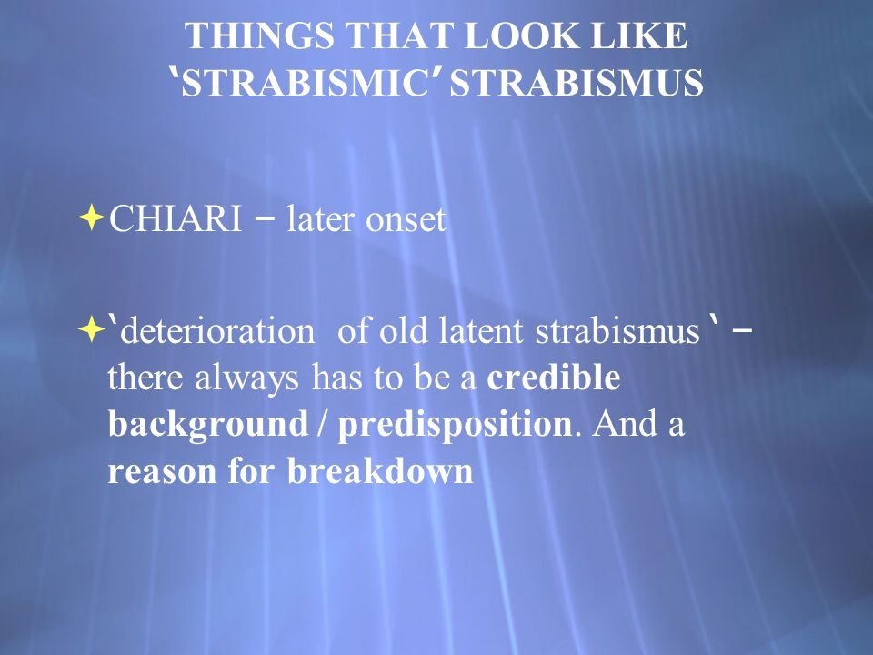 THINGS THAT LOOK LIKE ' STRABISMIC ' STRABISMUS  CHIARI – later onset  ' deterioration of old latent strabismus ' – there always has to be a credibl