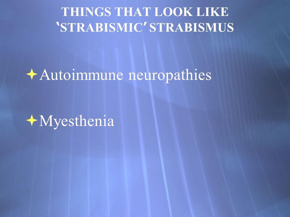 THINGS THAT LOOK LIKE ' STRABISMIC ' STRABISMUS  Autoimmune neuropathies  Myesthenia  Autoimmune neuropathies  Myesthenia