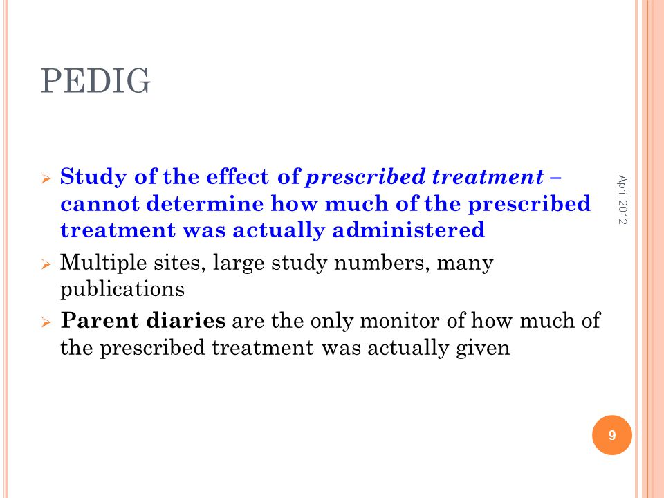PEDIG  Study of the effect of prescribed treatment – cannot determine how much of the prescribed treatment was actually administered  Multiple sites, large study numbers, many publications  Parent diaries are the only monitor of how much of the prescribed treatment was actually given April 2012 9