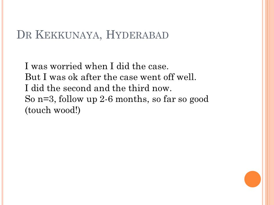 D R K EKKUNAYA, H YDERABAD I was worried when I did the case. But I was ok after the case went off well. I did the second and the third now. So n=3, f