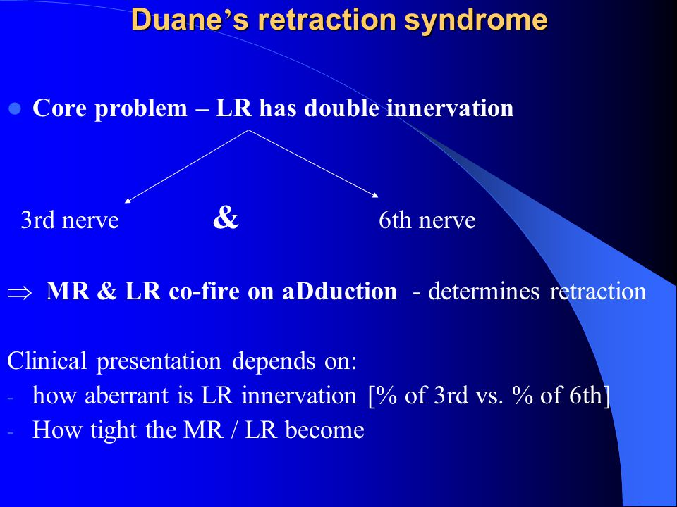 Duane ' s retraction syndrome Core problem – LR has double innervation 3rd nerve & 6th nerve  MR & LR co-fire on aDduction - determines retraction Clinical presentation depends on: - how aberrant is LR innervation [% of 3rd vs.