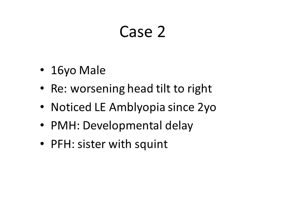 Case 2 16yo Male Re: worsening head tilt to right Noticed LE Amblyopia since 2yo PMH: Developmental delay PFH: sister with squint