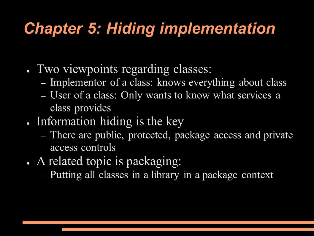Chapter 5: Hiding implementation ● Two viewpoints regarding classes: – Implementor of a class: knows everything about class – User of a class: Only wants to know what services a class provides ● Information hiding is the key – There are public, protected, package access and private access controls ● A related topic is packaging: – Putting all classes in a library in a package context