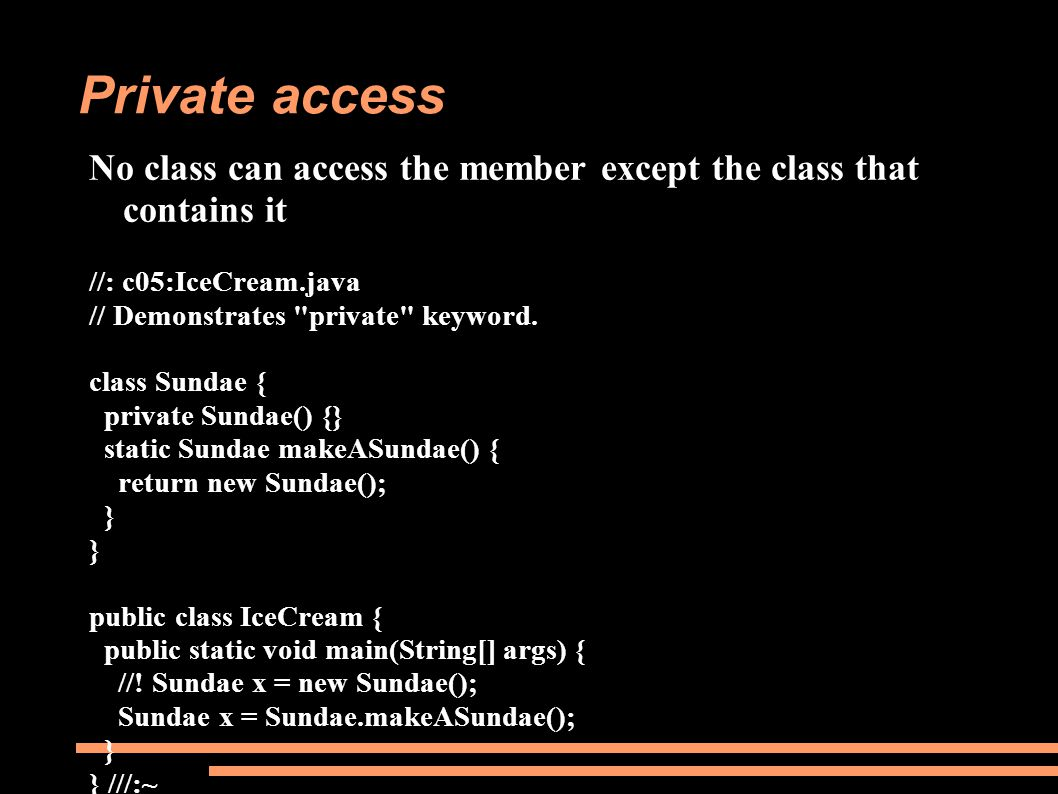 Private access No class can access the member except the class that contains it //: c05:IceCream.java // Demonstrates private keyword.