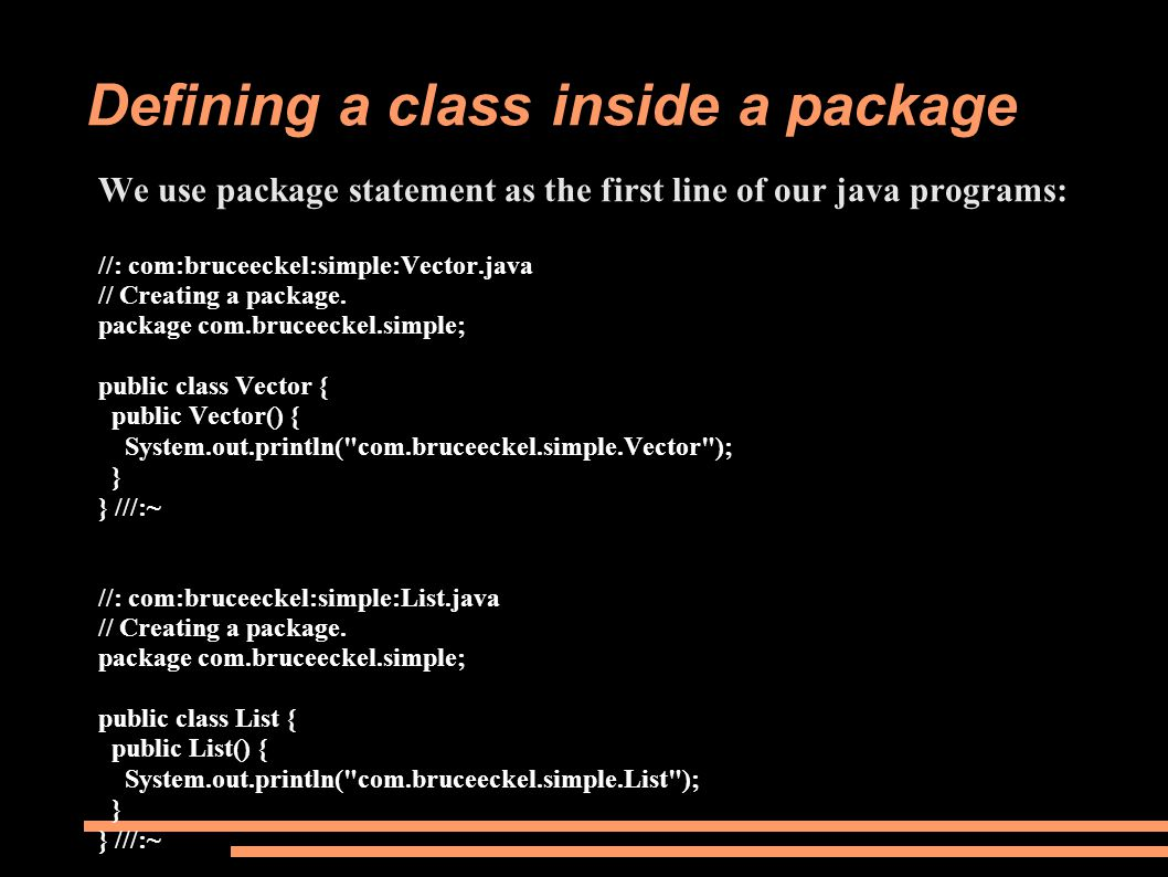 Defining a class inside a package We use package statement as the first line of our java programs: //: com:bruceeckel:simple:Vector.java // Creating a package.