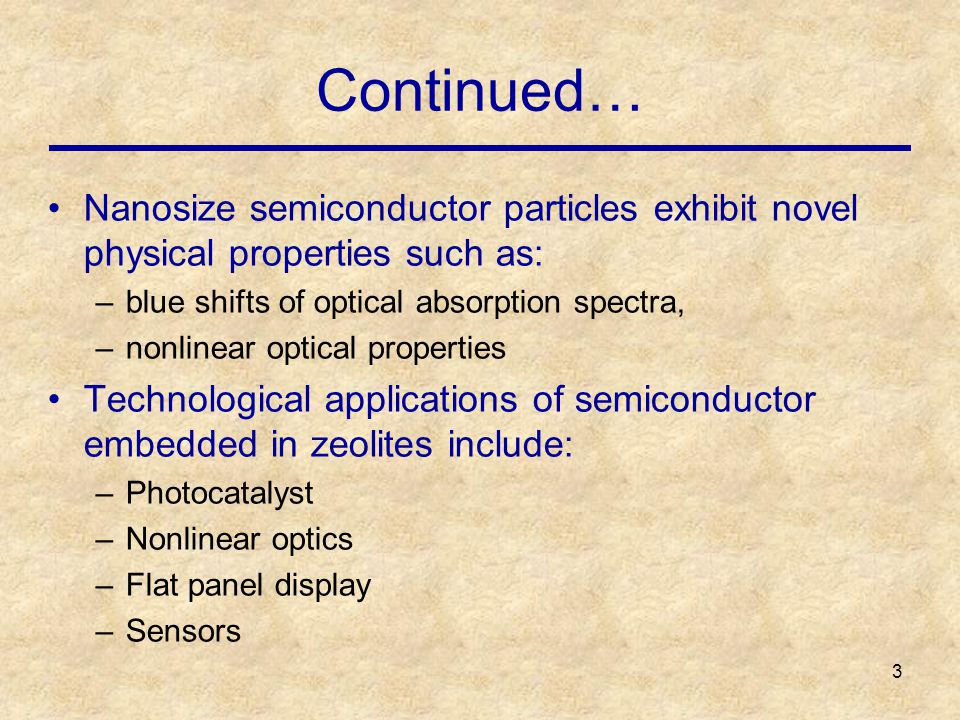 3 Continued… Nanosize semiconductor particles exhibit novel physical properties such as: –blue shifts of optical absorption spectra, –nonlinear optical properties Technological applications of semiconductor embedded in zeolites include: –Photocatalyst –Nonlinear optics –Flat panel display –Sensors