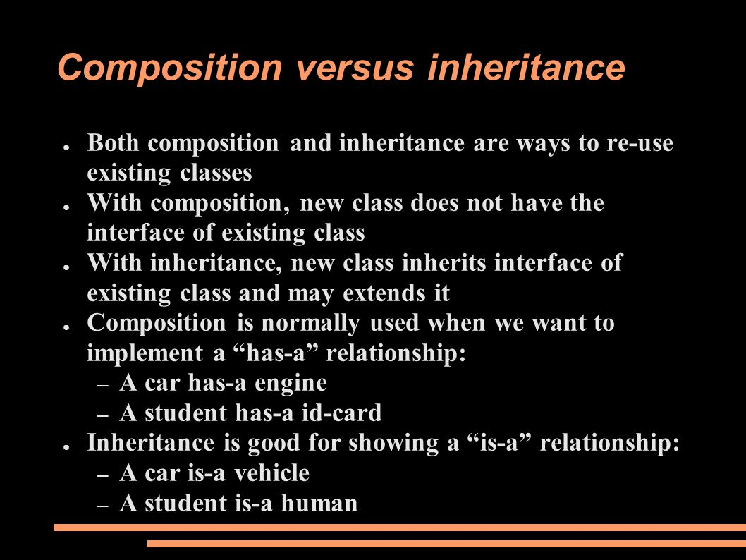 Composition versus inheritance ● Both composition and inheritance are ways to re-use existing classes ● With composition, new class does not have the interface of existing class ● With inheritance, new class inherits interface of existing class and may extends it ● Composition is normally used when we want to implement a has-a relationship: – A car has-a engine – A student has-a id-card ● Inheritance is good for showing a is-a relationship: – A car is-a vehicle – A student is-a human