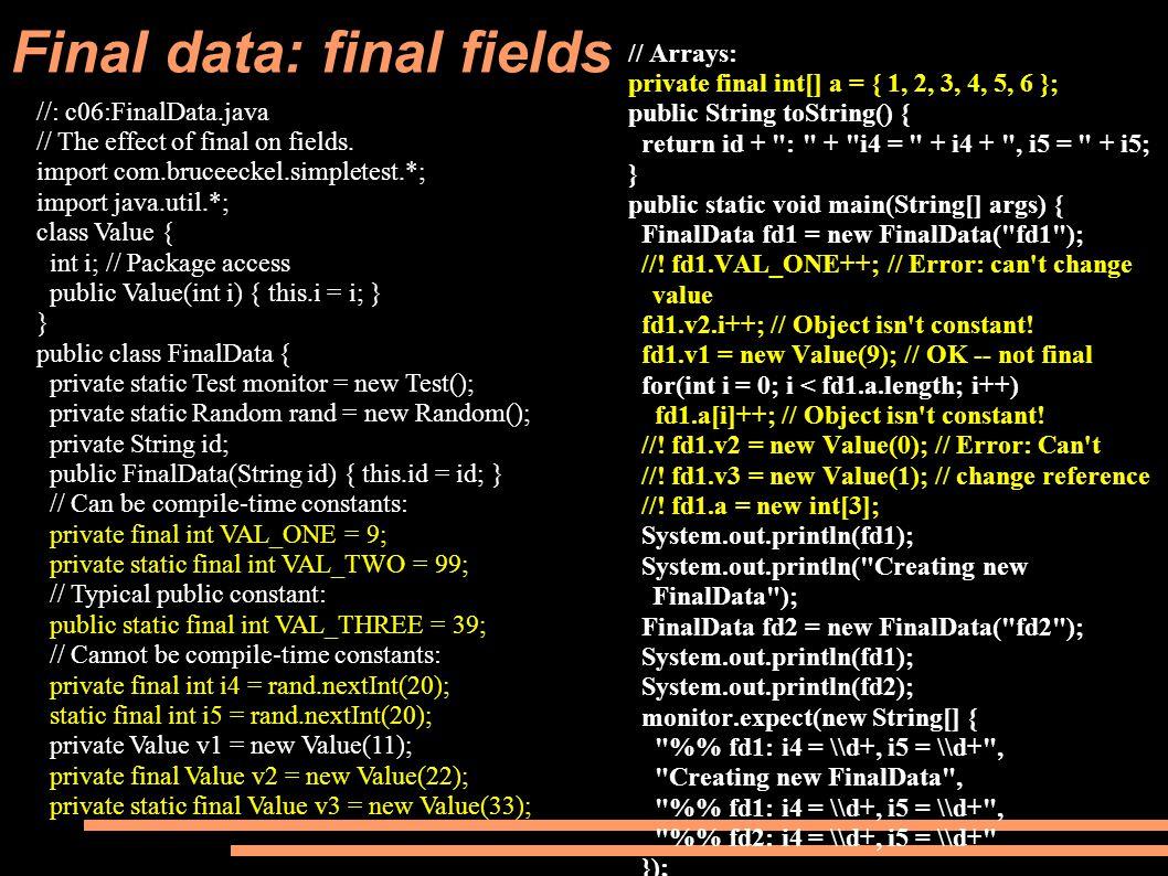 Final data: final fields // Arrays: private final int[] a = { 1, 2, 3, 4, 5, 6 }; public String toString() { return id + : + i4 = + i4 + , i5 = + i5; } public static void main(String[] args) { FinalData fd1 = new FinalData( fd1 ); //.