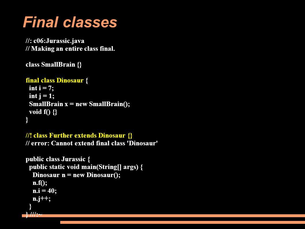 Final classes //: c06:Jurassic.java // Making an entire class final. class SmallBrain {} final class Dinosaur { int i = 7; int j = 1; SmallBrain x = n