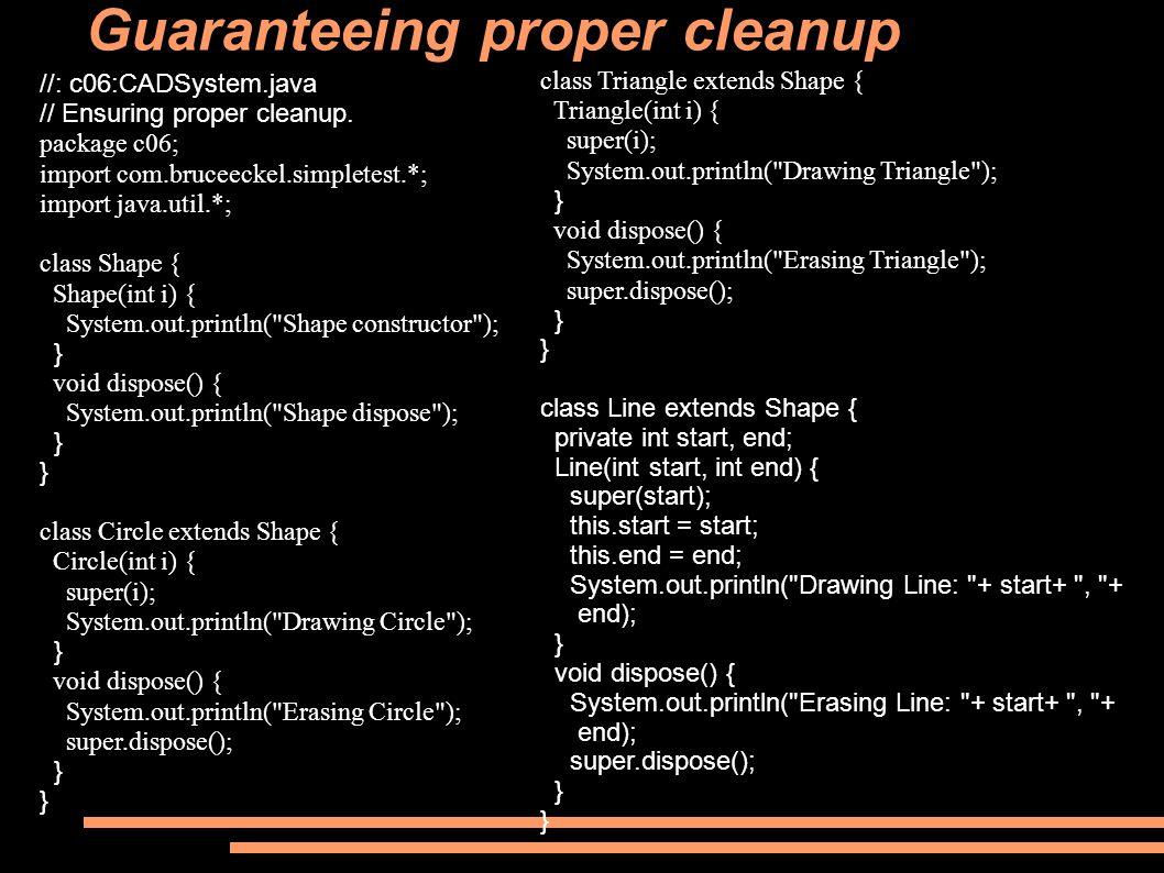 Guaranteeing proper cleanup //: c06:CADSystem.java // Ensuring proper cleanup. package c06; import com.bruceeckel.simpletest.*; import java.util.*; cl