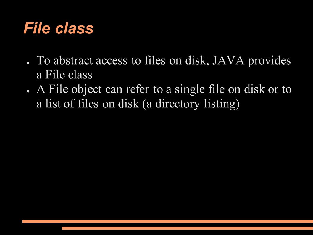 File class ● To abstract access to files on disk, JAVA provides a File class ● A File object can refer to a single file on disk or to a list of files on disk (a directory listing)