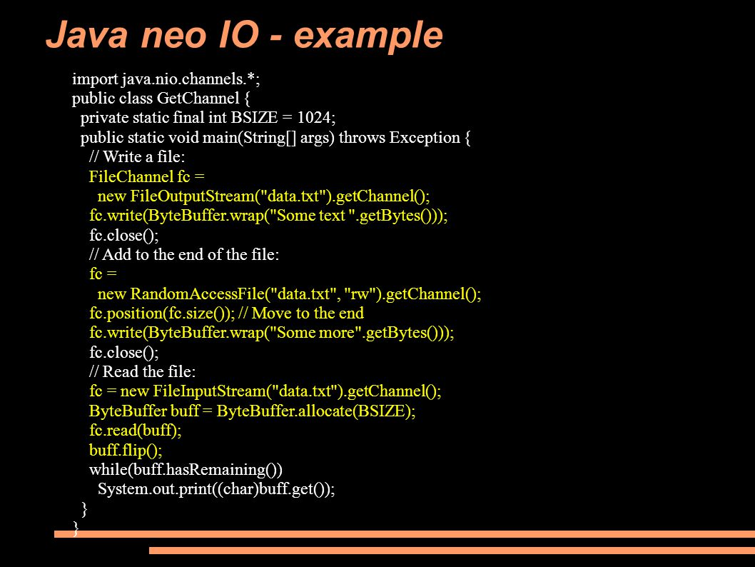 Java neo IO - example import java.nio.channels.*; public class GetChannel { private static final int BSIZE = 1024; public static void main(String[] args) throws Exception { // Write a file: FileChannel fc = new FileOutputStream( data.txt ).getChannel(); fc.write(ByteBuffer.wrap( Some text .getBytes())); fc.close(); // Add to the end of the file: fc = new RandomAccessFile( data.txt , rw ).getChannel(); fc.position(fc.size()); // Move to the end fc.write(ByteBuffer.wrap( Some more .getBytes())); fc.close(); // Read the file: fc = new FileInputStream( data.txt ).getChannel(); ByteBuffer buff = ByteBuffer.allocate(BSIZE); fc.read(buff); buff.flip(); while(buff.hasRemaining()) System.out.print((char)buff.get()); }
