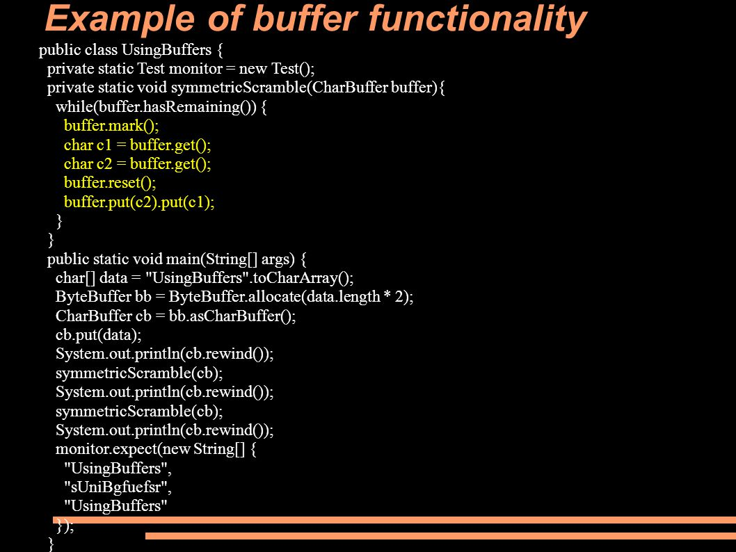 Example of buffer functionality public class UsingBuffers { private static Test monitor = new Test(); private static void symmetricScramble(CharBuffer buffer){ while(buffer.hasRemaining()) { buffer.mark(); char c1 = buffer.get(); char c2 = buffer.get(); buffer.reset(); buffer.put(c2).put(c1); } public static void main(String[] args) { char[] data = UsingBuffers .toCharArray(); ByteBuffer bb = ByteBuffer.allocate(data.length * 2); CharBuffer cb = bb.asCharBuffer(); cb.put(data); System.out.println(cb.rewind()); symmetricScramble(cb); System.out.println(cb.rewind()); symmetricScramble(cb); System.out.println(cb.rewind()); monitor.expect(new String[] { UsingBuffers , sUniBgfuefsr , UsingBuffers }); }