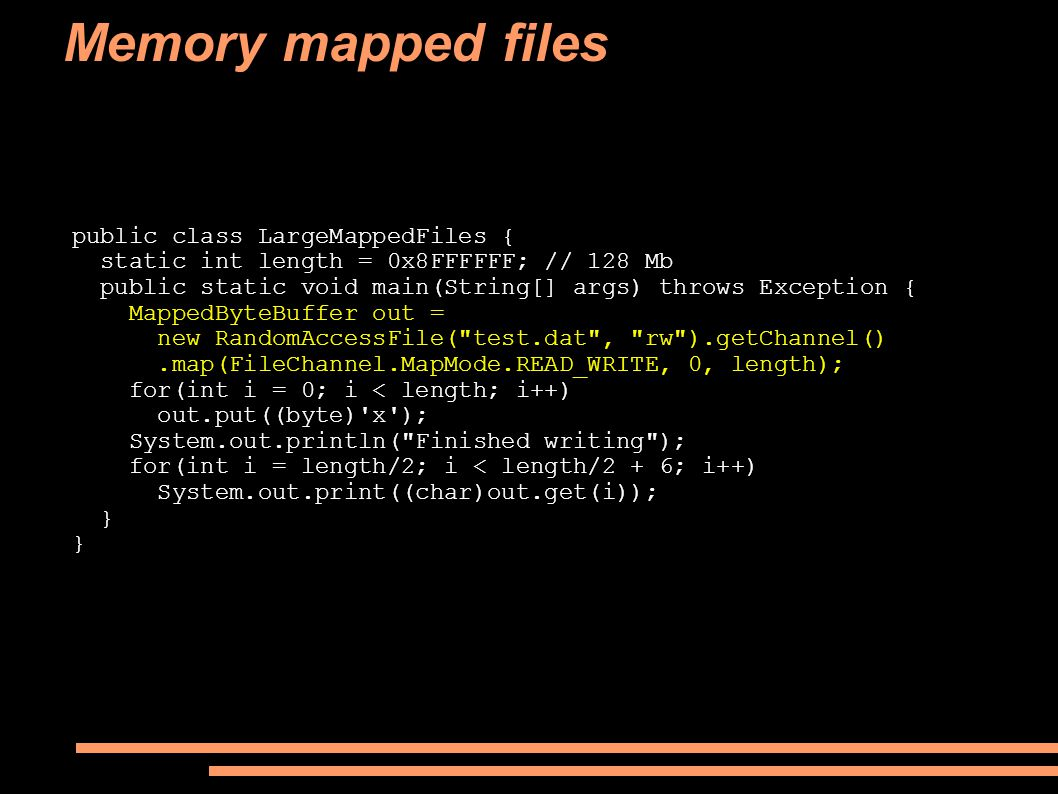 Memory mapped files public class LargeMappedFiles { static int length = 0x8FFFFFF; // 128 Mb public static void main(String[] args) throws Exception { MappedByteBuffer out = new RandomAccessFile( test.dat , rw ).getChannel().map(FileChannel.MapMode.READ_WRITE, 0, length); for(int i = 0; i < length; i++) out.put((byte) x ); System.out.println( Finished writing ); for(int i = length/2; i < length/2 + 6; i++) System.out.print((char)out.get(i)); }