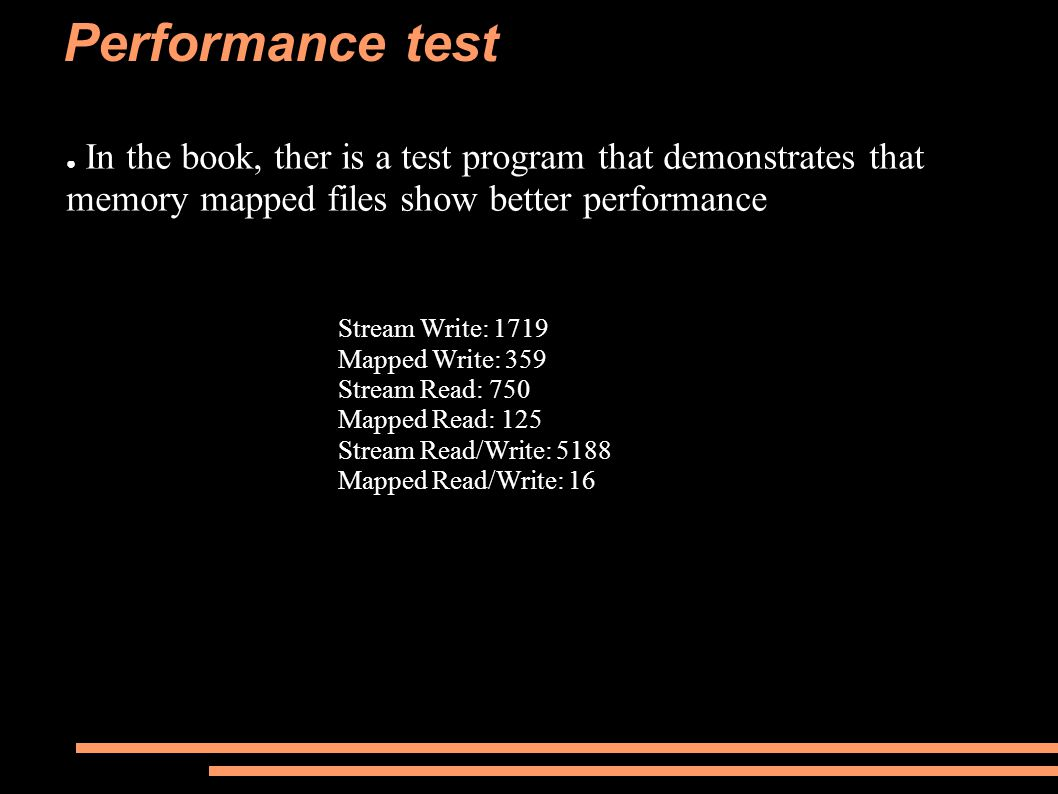 Performance test ● In the book, ther is a test program that demonstrates that memory mapped files show better performance Stream Write: 1719 Mapped Write: 359 Stream Read: 750 Mapped Read: 125 Stream Read/Write: 5188 Mapped Read/Write: 16