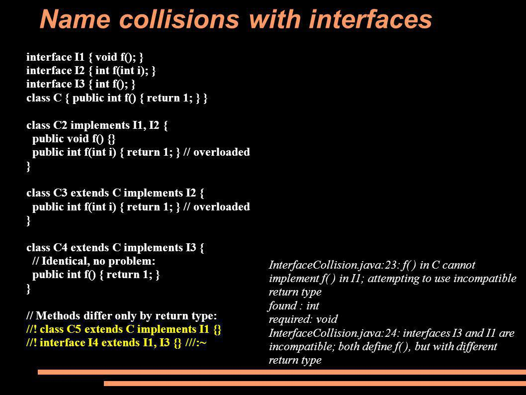 Name collisions with interfaces interface I1 { void f(); } interface I2 { int f(int i); } interface I3 { int f(); } class C { public int f() { return 1; } } class C2 implements I1, I2 { public void f() {} public int f(int i) { return 1; } // overloaded } class C3 extends C implements I2 { public int f(int i) { return 1; } // overloaded } class C4 extends C implements I3 { // Identical, no problem: public int f() { return 1; } } // Methods differ only by return type: //.