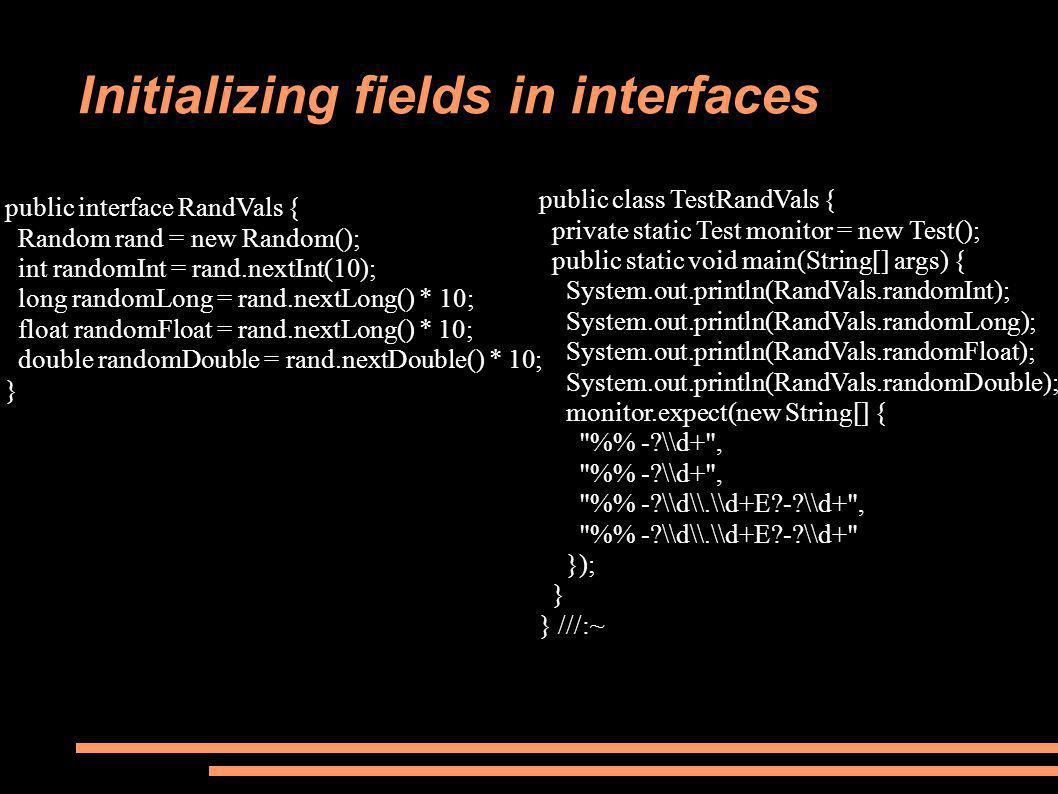 Initializing fields in interfaces public interface RandVals { Random rand = new Random(); int randomInt = rand.nextInt(10); long randomLong = rand.nextLong() * 10; float randomFloat = rand.nextLong() * 10; double randomDouble = rand.nextDouble() * 10; } public class TestRandVals { private static Test monitor = new Test(); public static void main(String[] args) { System.out.println(RandVals.randomInt); System.out.println(RandVals.randomLong); System.out.println(RandVals.randomFloat); System.out.println(RandVals.randomDouble); monitor.expect(new String[] { % - \\d+ , % - \\d\\.\\d+E - \\d+ , % - \\d\\.\\d+E - \\d+ }); } } ///:~
