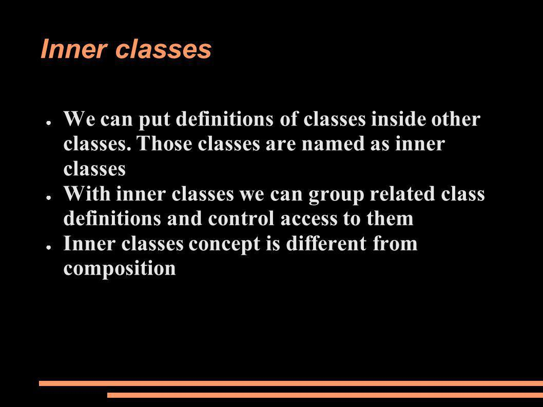Inner classes ● We can put definitions of classes inside other classes.