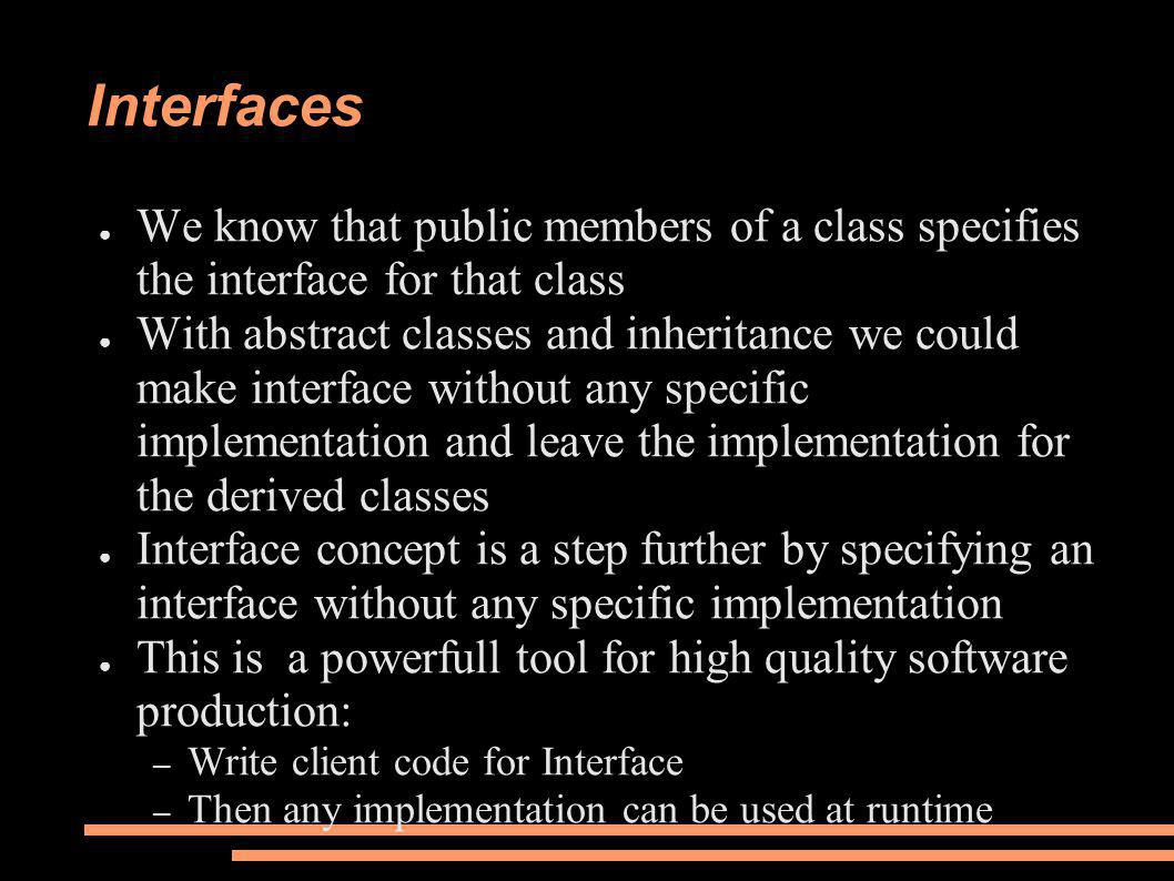 Interfaces ● We know that public members of a class specifies the interface for that class ● With abstract classes and inheritance we could make interface without any specific implementation and leave the implementation for the derived classes ● Interface concept is a step further by specifying an interface without any specific implementation ● This is a powerfull tool for high quality software production: – Write client code for Interface – Then any implementation can be used at runtime
