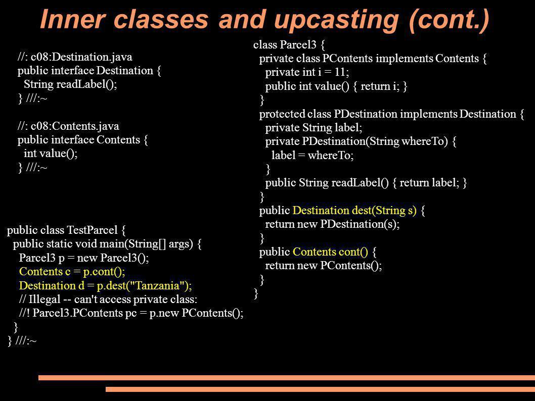 Inner classes and upcasting (cont.) //: c08:Destination.java public interface Destination { String readLabel(); } ///:~ //: c08:Contents.java public interface Contents { int value(); } ///:~ public class TestParcel { public static void main(String[] args) { Parcel3 p = new Parcel3(); Contents c = p.cont(); Destination d = p.dest( Tanzania ); // Illegal -- can t access private class: //.