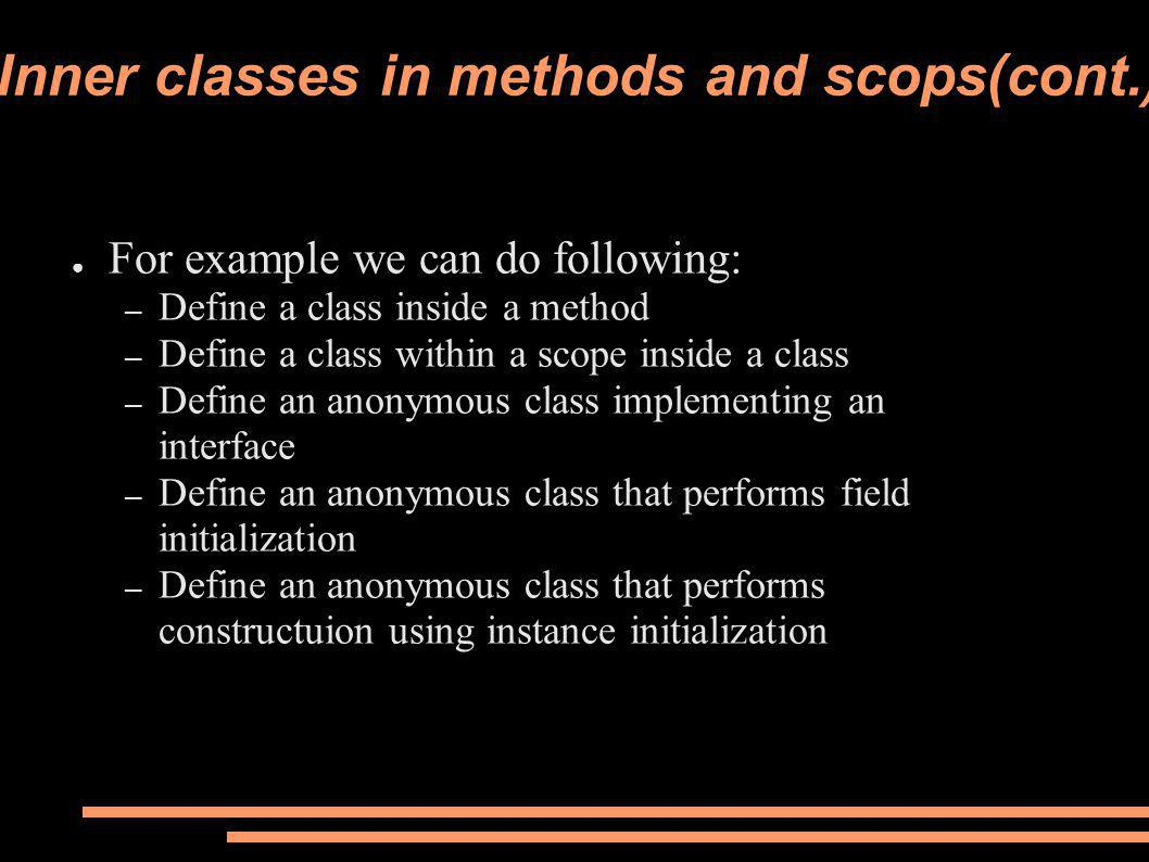 Inner classes in methods and scops(cont.) ● For example we can do following: – Define a class inside a method – Define a class within a scope inside a class – Define an anonymous class implementing an interface – Define an anonymous class that performs field initialization – Define an anonymous class that performs constructuion using instance initialization