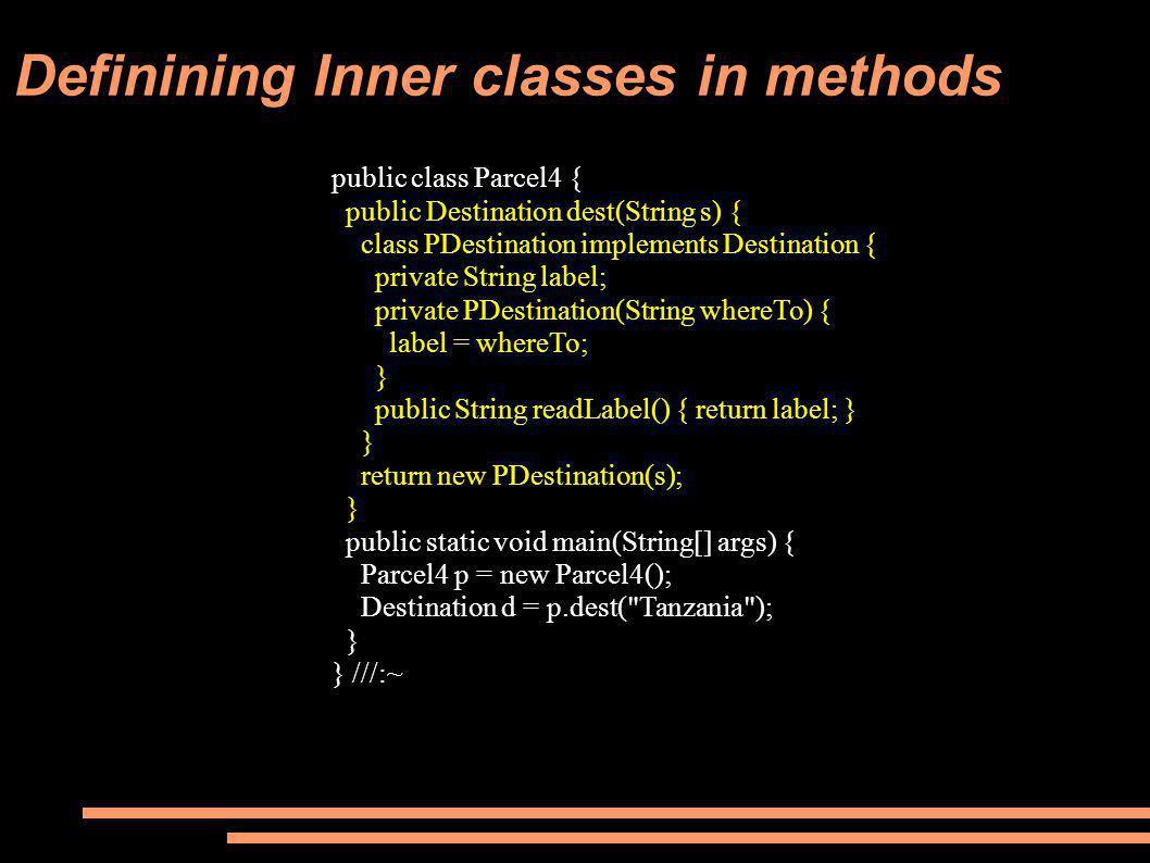 Definining Inner classes in methods public class Parcel4 { public Destination dest(String s) { class PDestination implements Destination { private String label; private PDestination(String whereTo) { label = whereTo; } public String readLabel() { return label; } } return new PDestination(s); } public static void main(String[] args) { Parcel4 p = new Parcel4(); Destination d = p.dest( Tanzania ); } } ///:~
