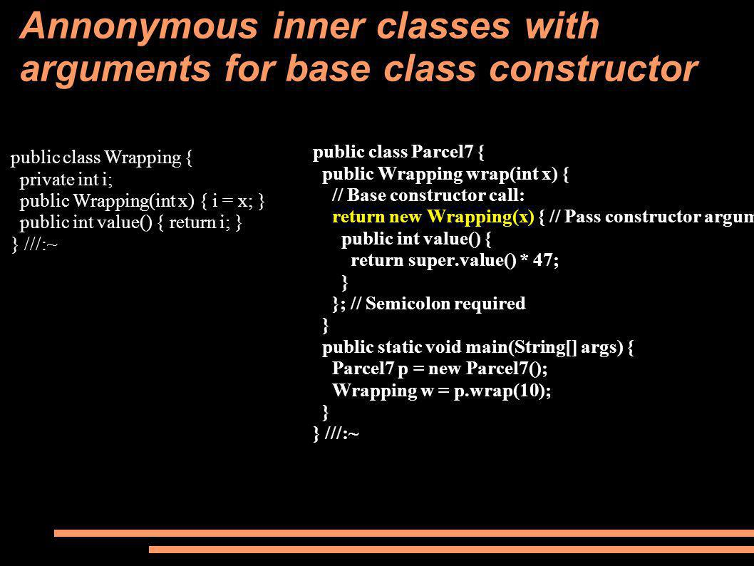 Annonymous inner classes with arguments for base class constructor public class Parcel7 { public Wrapping wrap(int x) { // Base constructor call: return new Wrapping(x) { // Pass constructor argument.