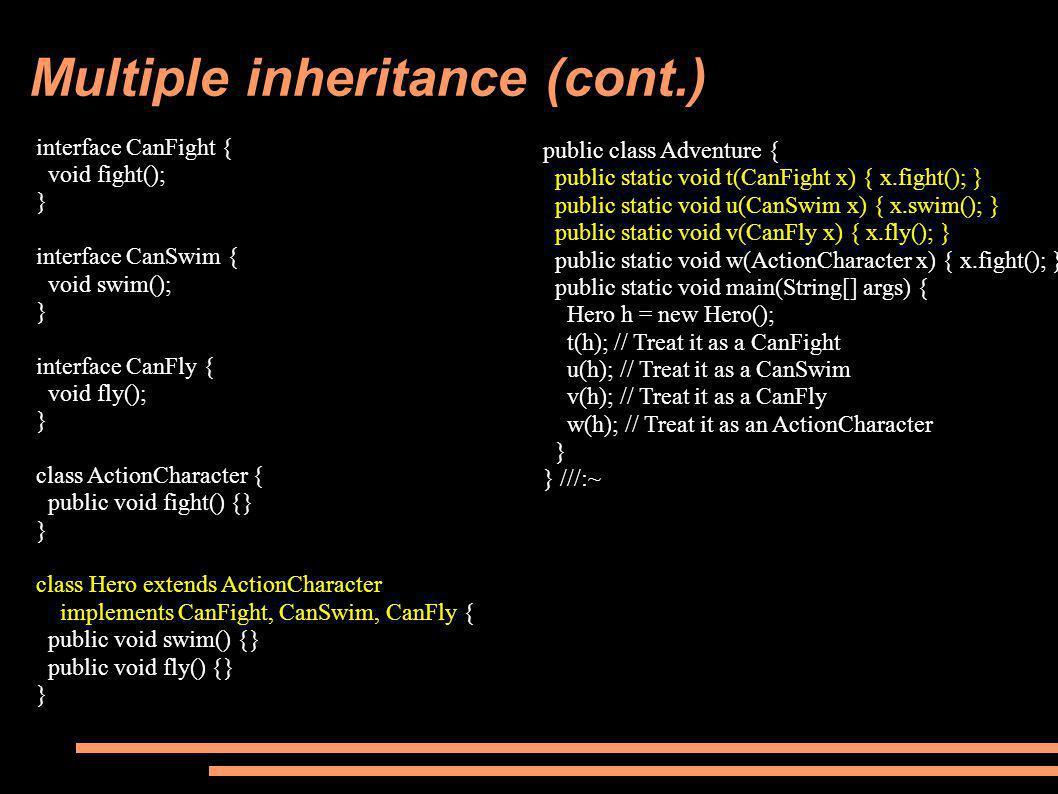 public class Adventure { public static void t(CanFight x) { x.fight(); } public static void u(CanSwim x) { x.swim(); } public static void v(CanFly x) { x.fly(); } public static void w(ActionCharacter x) { x.fight(); } public static void main(String[] args) { Hero h = new Hero(); t(h); // Treat it as a CanFight u(h); // Treat it as a CanSwim v(h); // Treat it as a CanFly w(h); // Treat it as an ActionCharacter } } ///:~ interface CanFight { void fight(); } interface CanSwim { void swim(); } interface CanFly { void fly(); } class ActionCharacter { public void fight() {} } class Hero extends ActionCharacter implements CanFight, CanSwim, CanFly { public void swim() {} public void fly() {} }