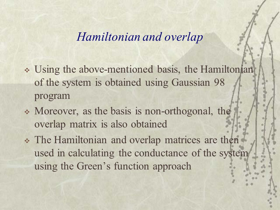 Hamiltonian and overlap  Using the above-mentioned basis, the Hamiltonian of the system is obtained using Gaussian 98 program  Moreover, as the basis is non-orthogonal, the overlap matrix is also obtained  The Hamiltonian and overlap matrices are then used in calculating the conductance of the system using the Green's function approach