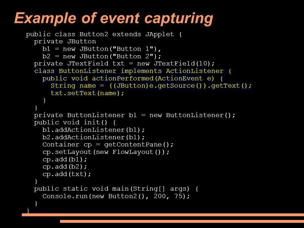 Example of event capturing public class Button2 extends JApplet { private JButton b1 = new JButton( Button 1 ), b2 = new JButton( Button 2 ); private JTextField txt = new JTextField(10); class ButtonListener implements ActionListener { public void actionPerformed(ActionEvent e) { String name = ((JButton)e.getSource()).getText(); txt.setText(name); } private ButtonListener bl = new ButtonListener(); public void init() { b1.addActionListener(bl); b2.addActionListener(bl); Container cp = getContentPane(); cp.setLayout(new FlowLayout()); cp.add(b1); cp.add(b2); cp.add(txt); } public static void main(String[] args) { Console.run(new Button2(), 200, 75); }