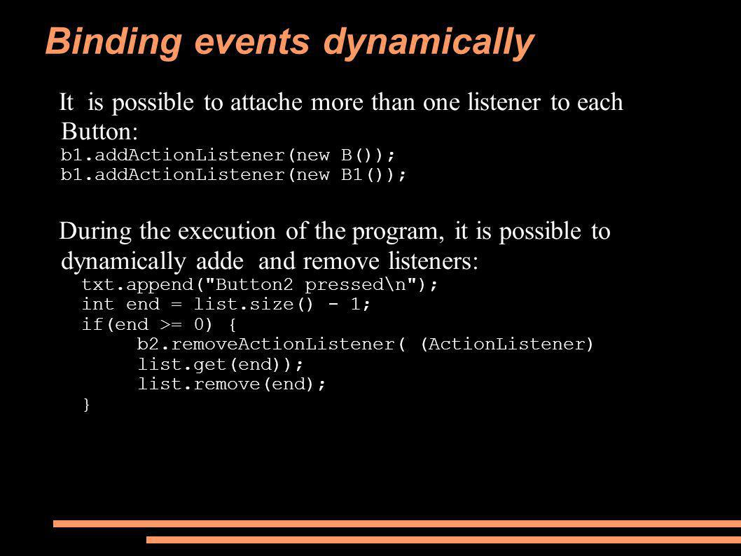 Binding events dynamically It is possible to attache more than one listener to each Button: b1.addActionListener(new B()); b1.addActionListener(new B1