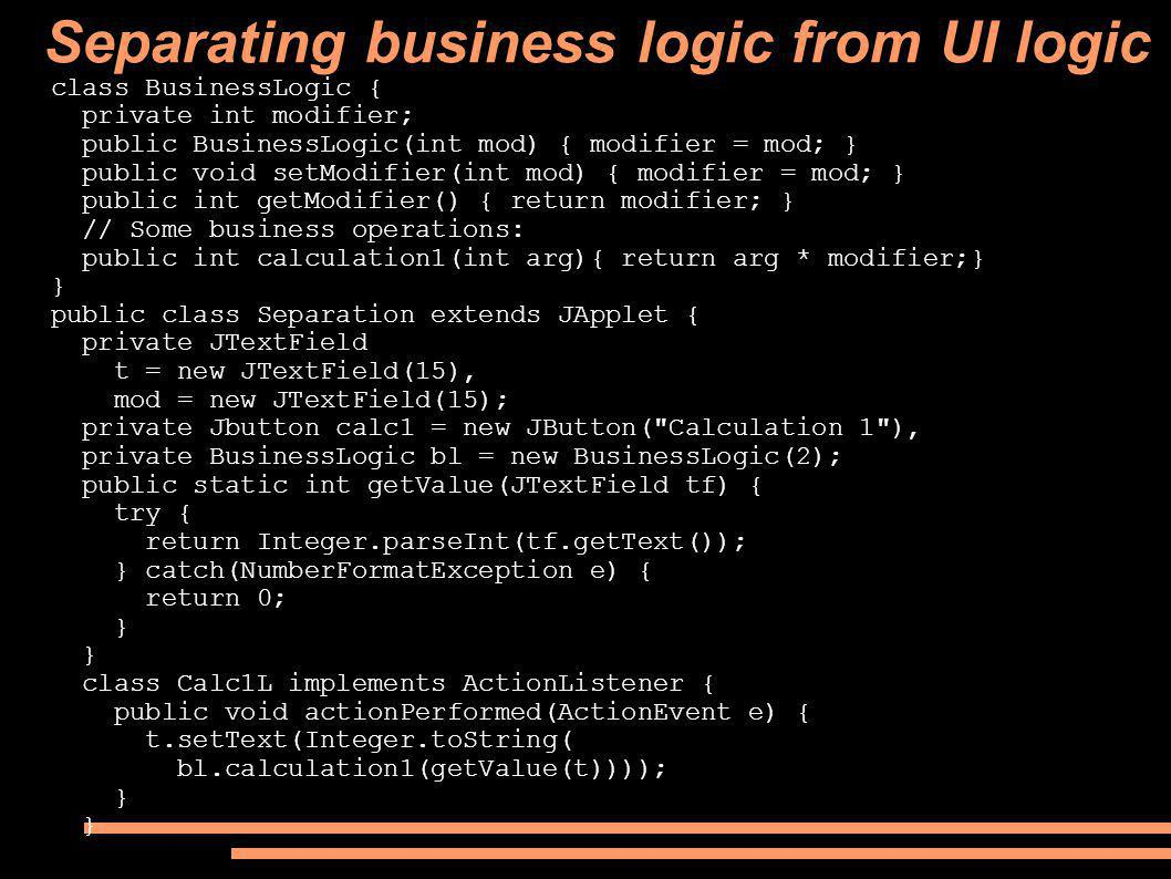Separating business logic from UI logic class BusinessLogic { private int modifier; public BusinessLogic(int mod) { modifier = mod; } public void setM