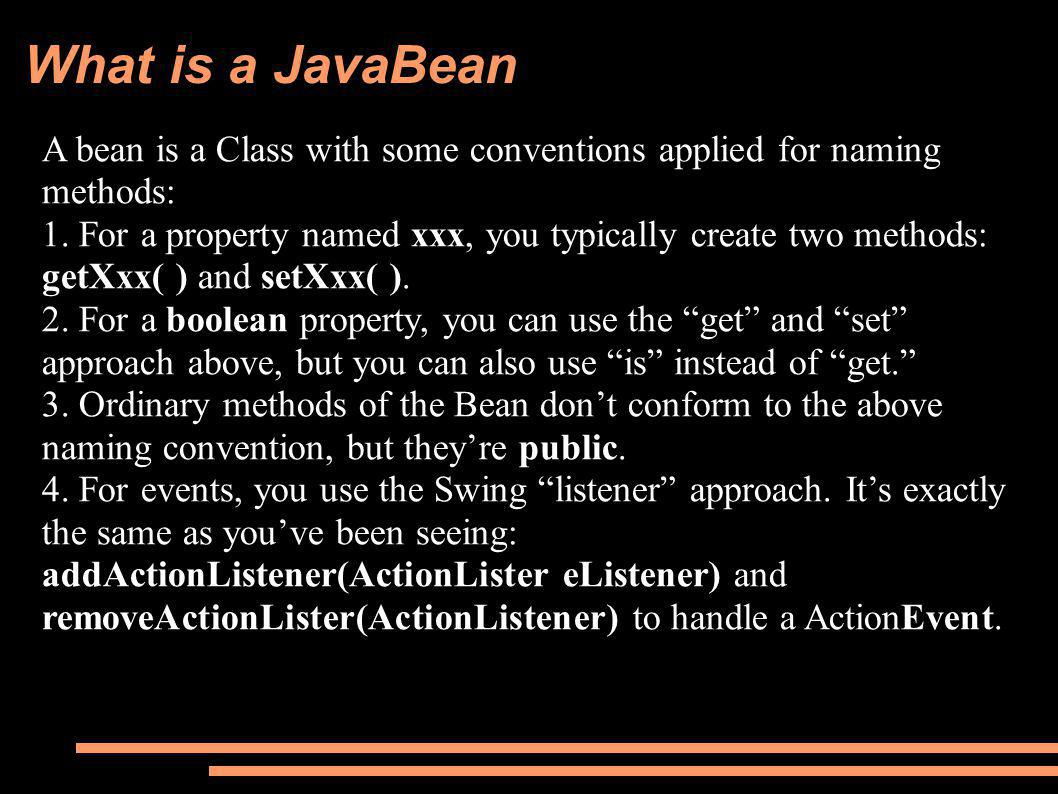 What is a JavaBean A bean is a Class with some conventions applied for naming methods: 1.