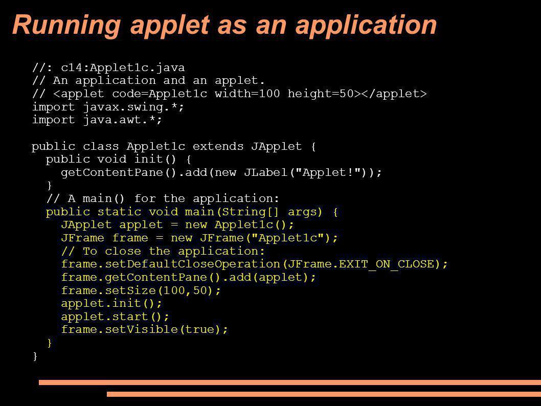 Running applet as an application //: c14:Applet1c.java // An application and an applet.