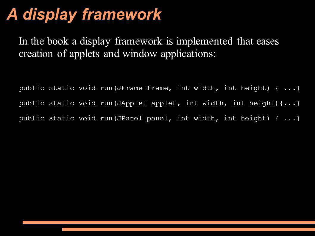A display framework In the book a display framework is implemented that eases creation of applets and window applications: public static void run(JFrame frame, int width, int height) {...} public static void run(JApplet applet, int width, int height){...} public static void run(JPanel panel, int width, int height) {...}