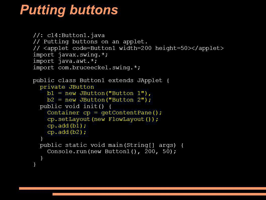 Putting buttons //: c14:Button1.java // Putting buttons on an applet. // import javax.swing.*; import java.awt.*; import com.bruceeckel.swing.*; publi