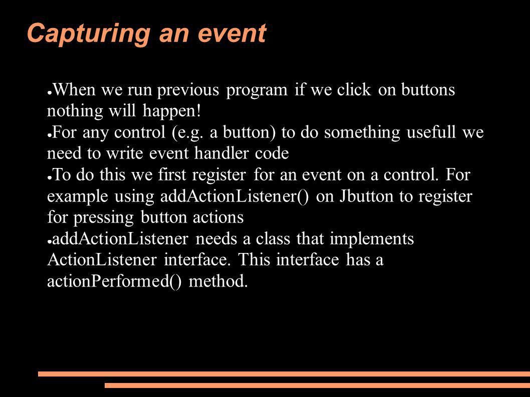 Capturing an event ● When we run previous program if we click on buttons nothing will happen! ● For any control (e.g. a button) to do something useful