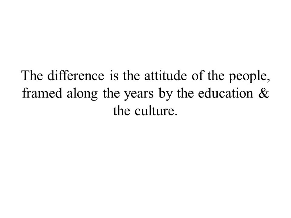 The difference is the attitude of the people, framed along the years by the education & the culture.