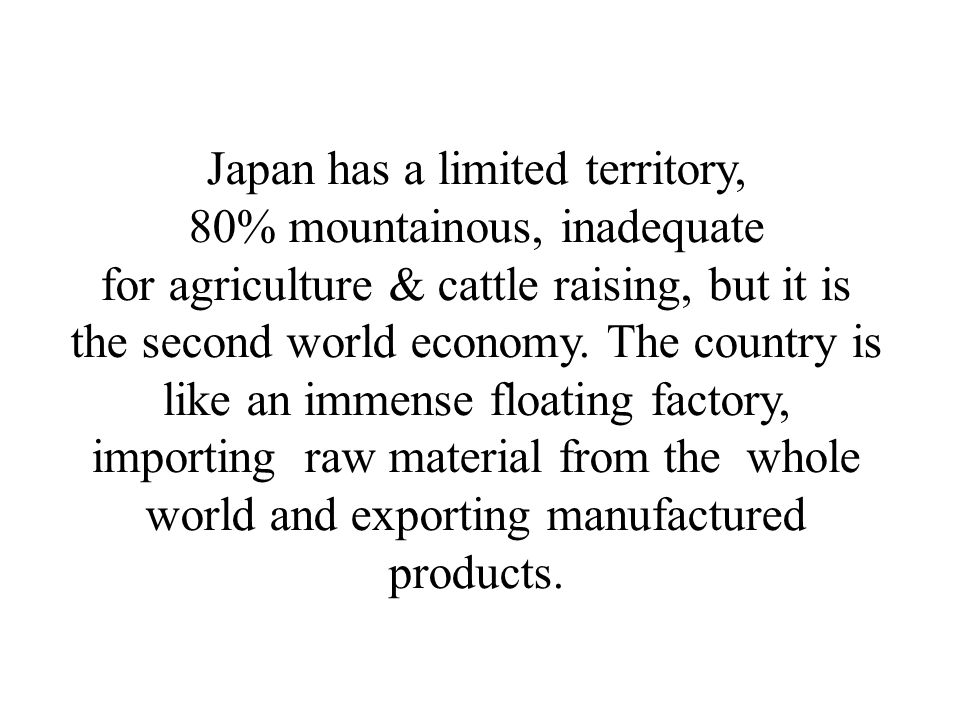 Japan has a limited territory, 80% mountainous, inadequate for agriculture & cattle raising, but it is the second world economy. The country is like a