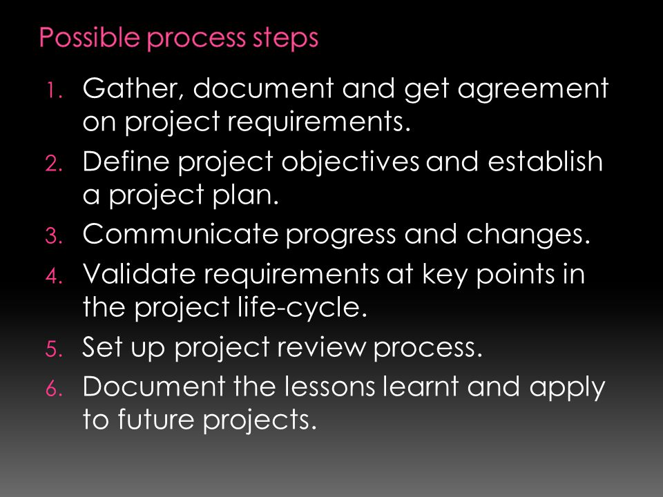 1. Gather, document and get agreement on project requirements. 2. Define project objectives and establish a project plan. 3. Communicate progress and