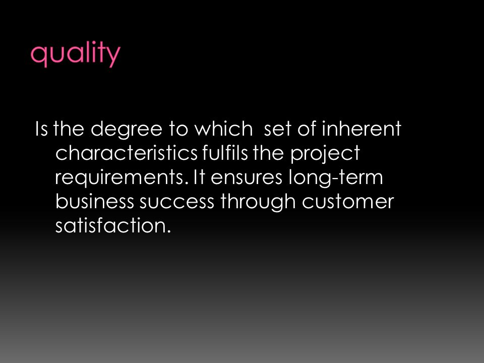 Is the degree to which set of inherent characteristics fulfils the project requirements. It ensures long-term business success through customer satisf