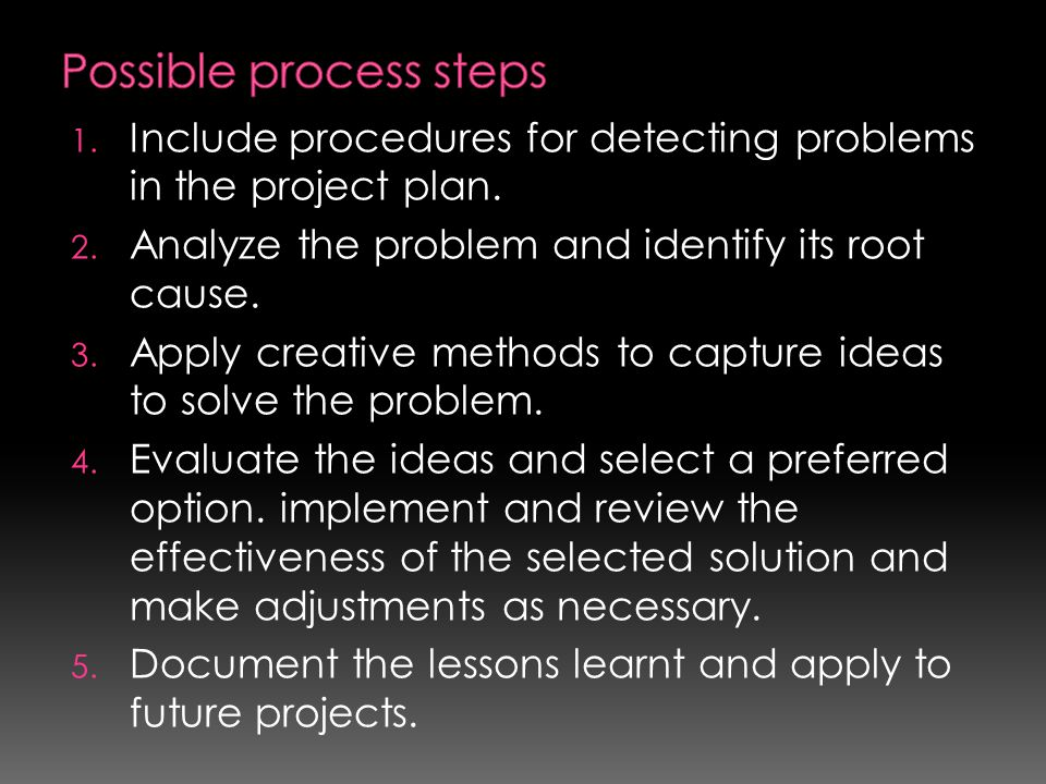 1. Include procedures for detecting problems in the project plan. 2. Analyze the problem and identify its root cause. 3. Apply creative methods to cap